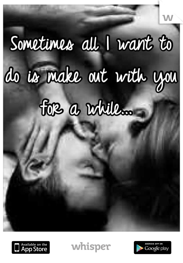 Sometimes all I want to do is make out with you for a while...