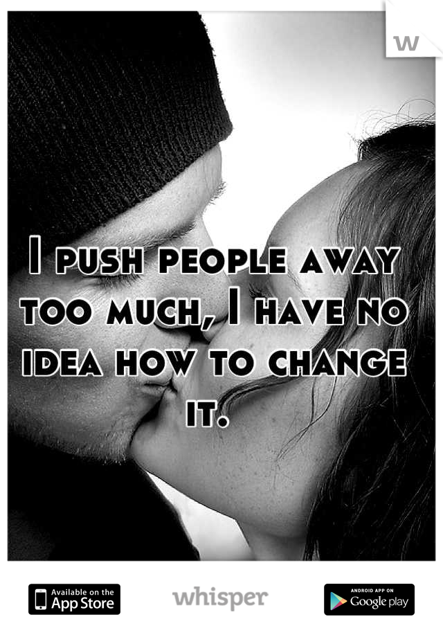 I push people away too much, I have no idea how to change it.