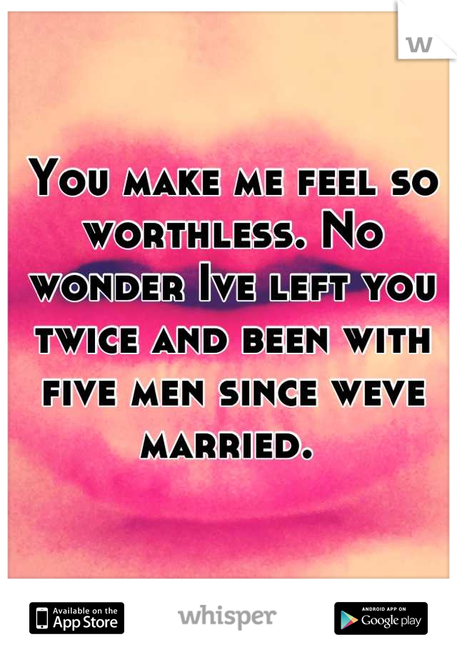 You make me feel so worthless. No wonder Ive left you twice and been with five men since weve married.