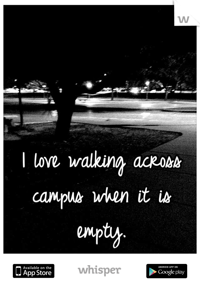 I love walking across campus when it is empty.