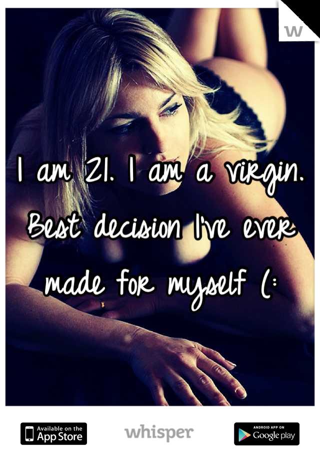 I am 21. I am a virgin. Best decision I've ever made for myself (: