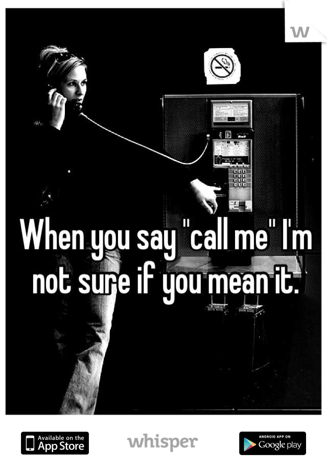 "When you say ""call me"" I'm not sure if you mean it."