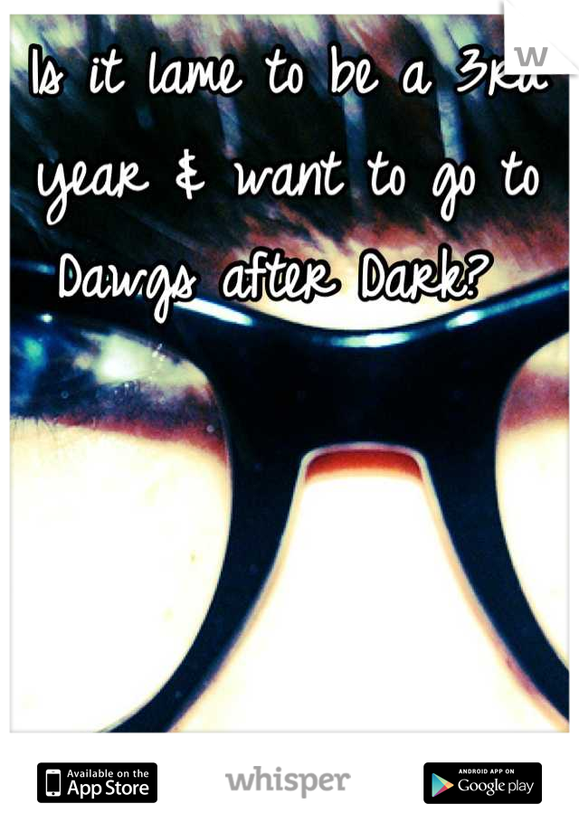 Is it lame to be a 3rd year & want to go to Dawgs after Dark?