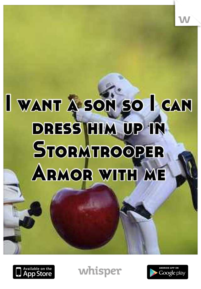 I want a son so I can dress him up in Stormtrooper Armor with me