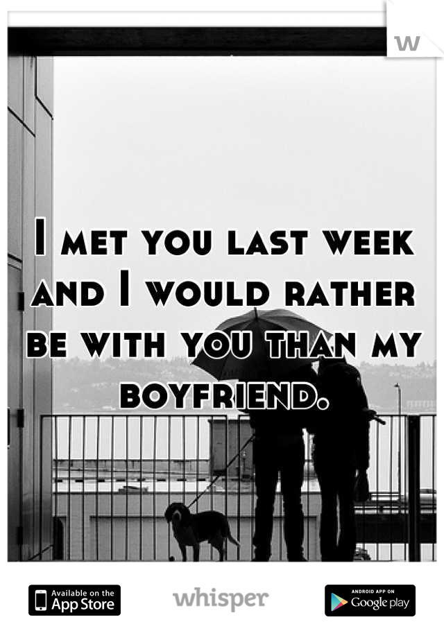 I met you last week and I would rather be with you than my boyfriend.