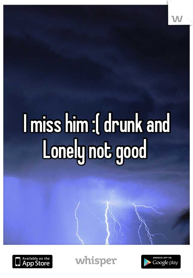 I miss him :( drunk and Lonely not good