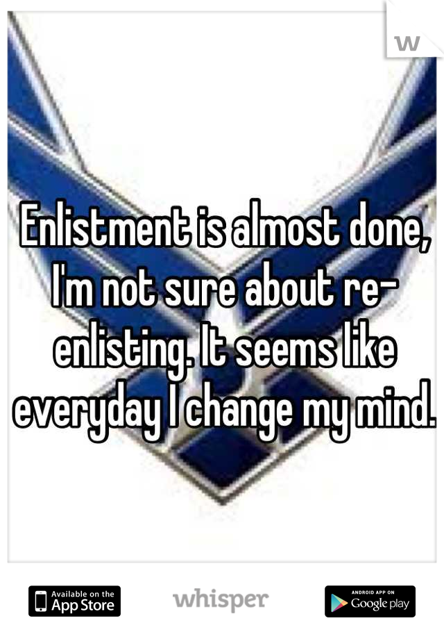 Enlistment is almost done, I'm not sure about re-enlisting. It seems like everyday I change my mind.