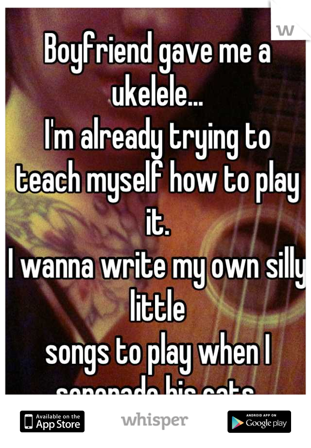 Boyfriend gave me a ukelele... I'm already trying to teach myself how to play it. I wanna write my own silly little songs to play when I serenade his cats.