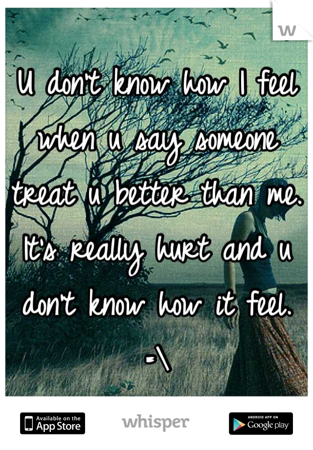 U don't know how I feel when u say someone treat u better than me. It's really hurt and u don't know how it feel. =\