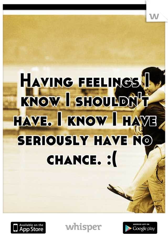 Having feelings I know I shouldn't have. I know I have seriously have no chance. :(