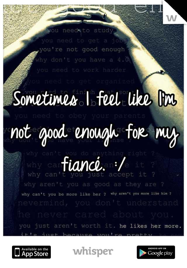 Sometimes I feel like I'm not good enough for my fiancé. :/