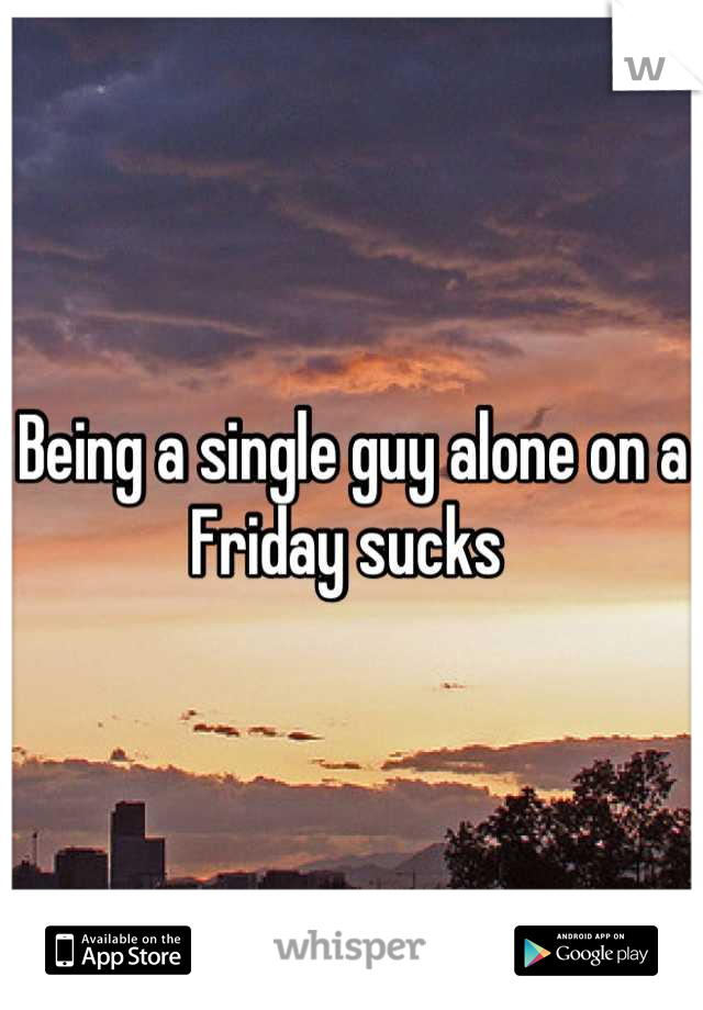 Being a single guy alone on a Friday sucks