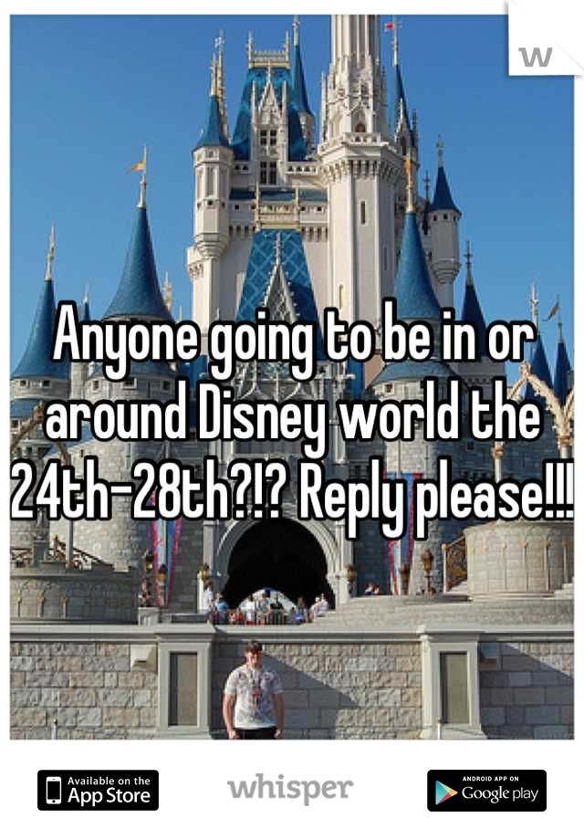 Anyone going to be in or around Disney world the 24th-28th?!? Reply please!!!