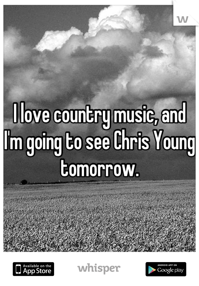I love country music, and I'm going to see Chris Young tomorrow.