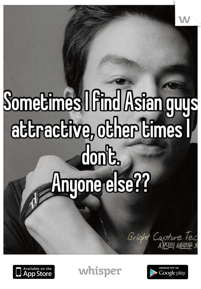 Sometimes I find Asian guys attractive, other times I don't. Anyone else??