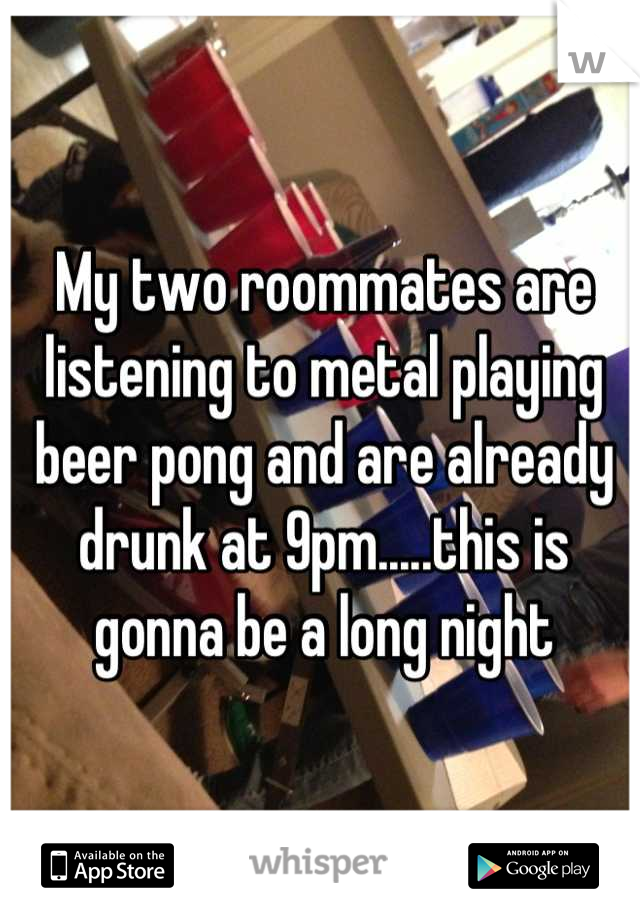 My two roommates are listening to metal playing beer pong and are already drunk at 9pm.....this is gonna be a long night
