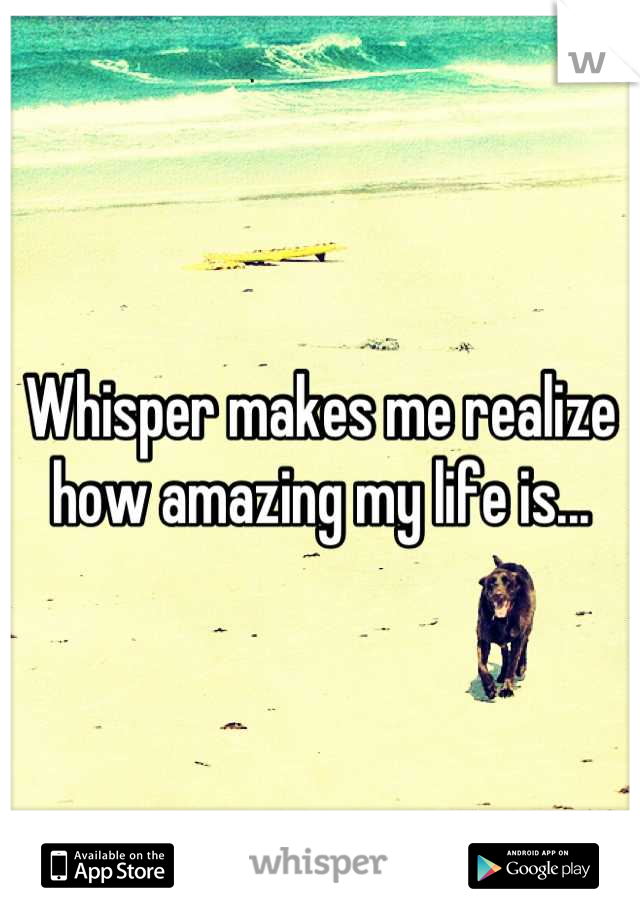 Whisper makes me realize how amazing my life is...
