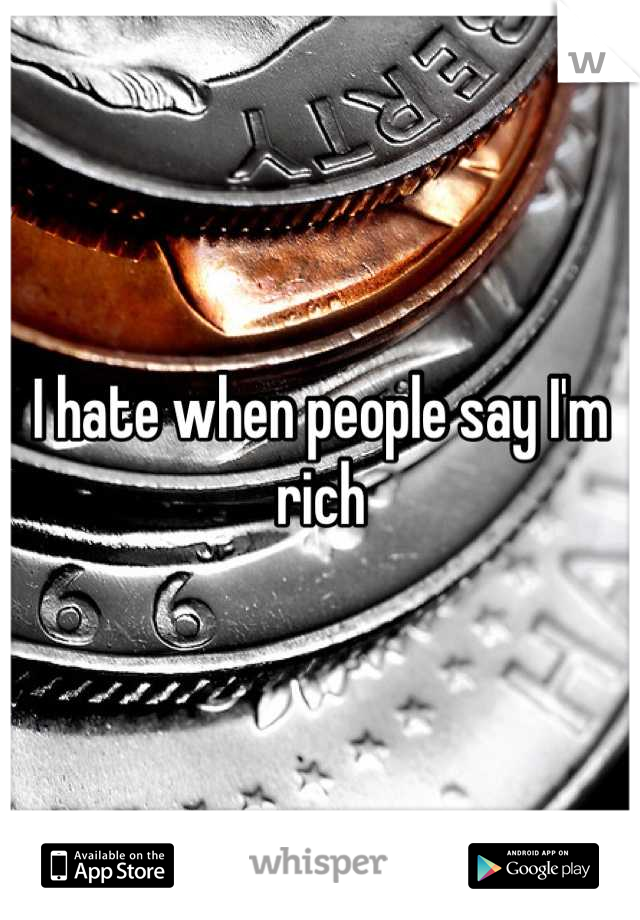 I hate when people say I'm rich