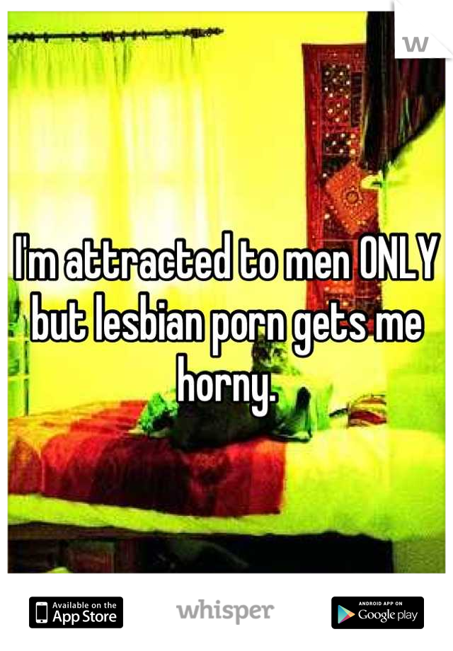 I'm attracted to men ONLY but lesbian porn gets me horny.