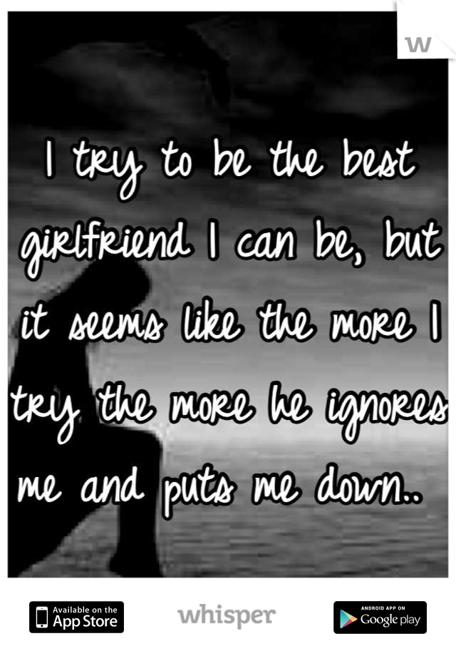 I try to be the best girlfriend I can be, but it seems like the more I try the more he ignores me and puts me down..