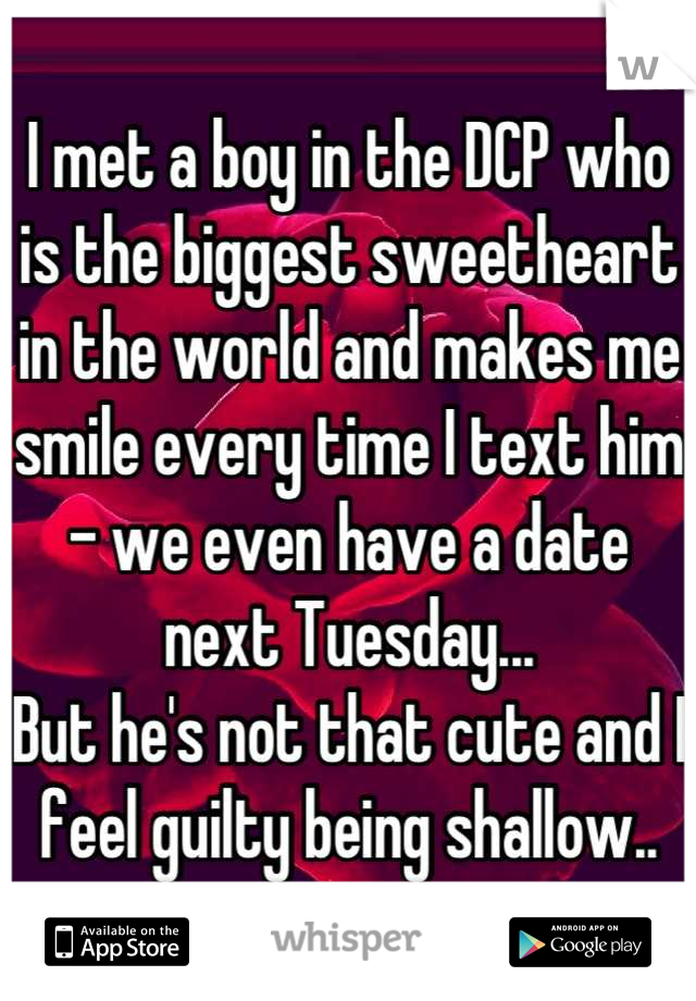 I met a boy in the DCP who is the biggest sweetheart in the world and makes me smile every time I text him - we even have a date next Tuesday... But he's not that cute and I feel guilty being shallow..