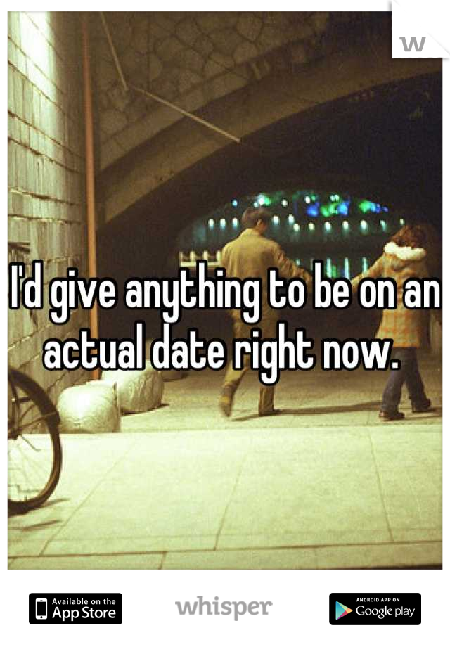 I'd give anything to be on an actual date right now.