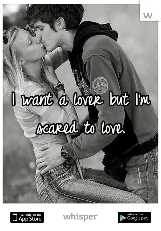 I want a lover but I'm scared to love.