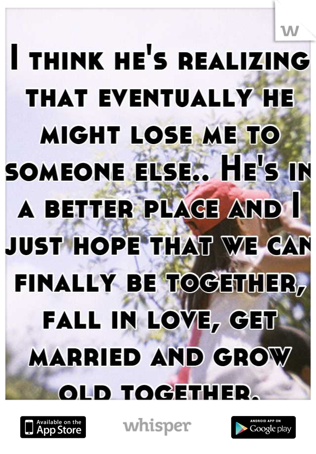 I think he's realizing that eventually he might lose me to someone else.. He's in a better place and I just hope that we can finally be together, fall in love, get married and grow old together.