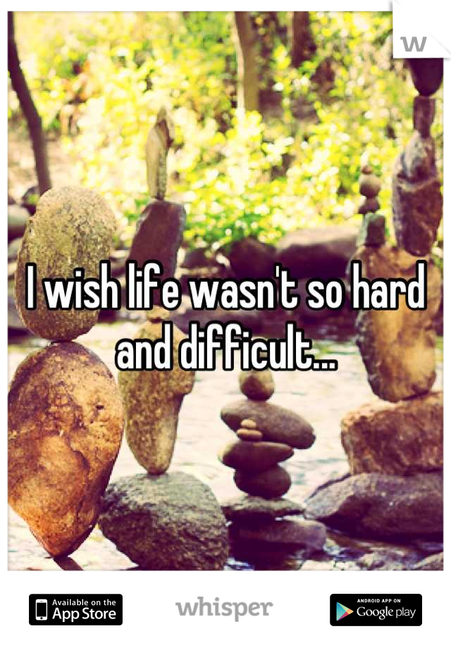 I wish life wasn't so hard and difficult...