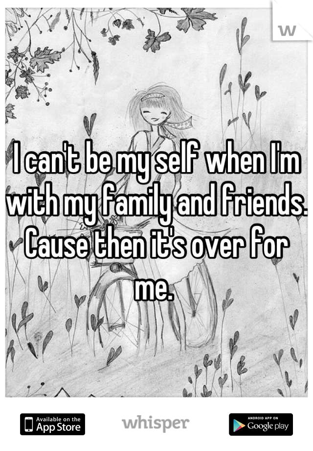 I can't be my self when I'm with my family and friends. Cause then it's over for me.