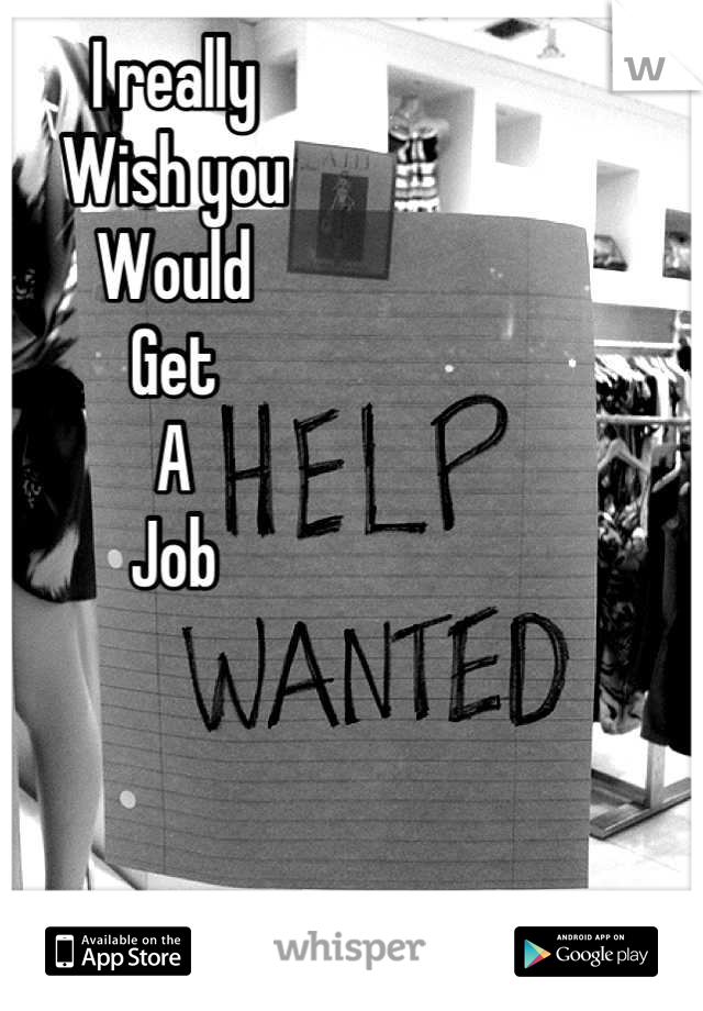 I really Wish you Would Get A Job
