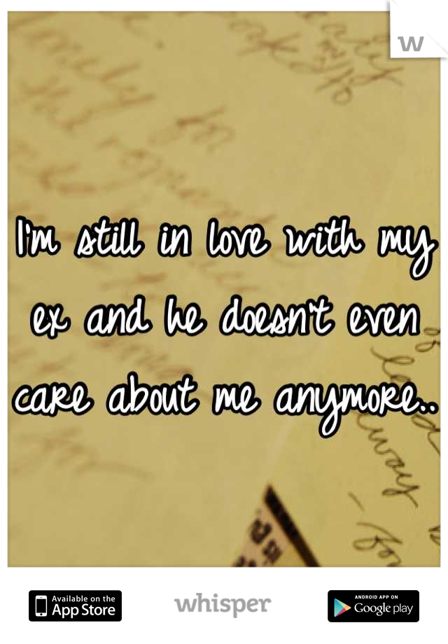 I'm still in love with my ex and he doesn't even care about me anymore..