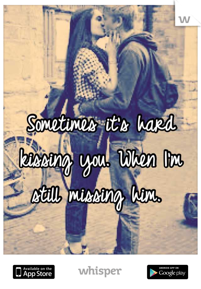 Sometimes it's hard kissing you. When I'm still missing him.