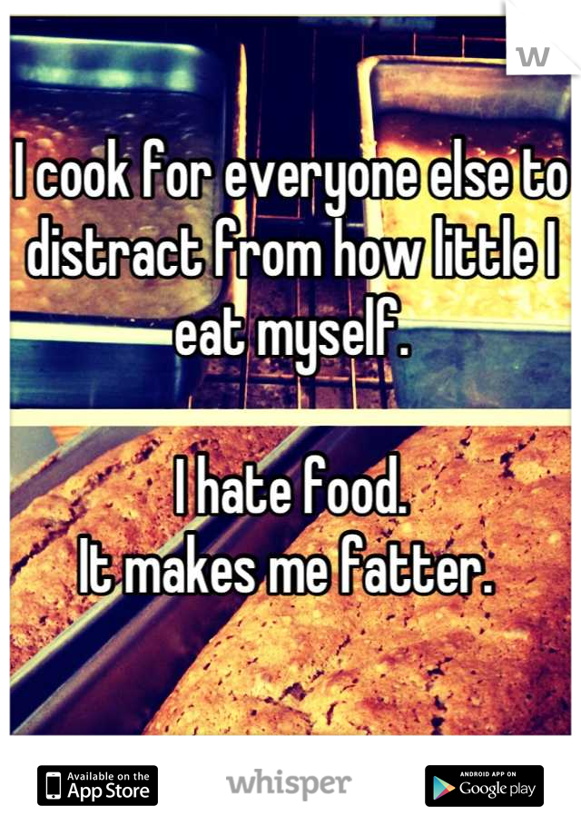 I cook for everyone else to distract from how little I eat myself.   I hate food.  It makes me fatter.