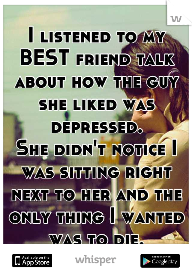 I listened to my BEST friend talk about how the guy she liked was depressed. She didn't notice I was sitting right next to her and the only thing I wanted was to die.