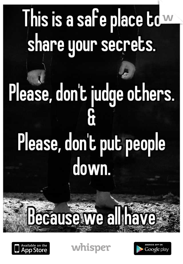 This is a safe place to share your secrets.  Please, don't judge others. & Please, don't put people down.  Because we all have secrets.