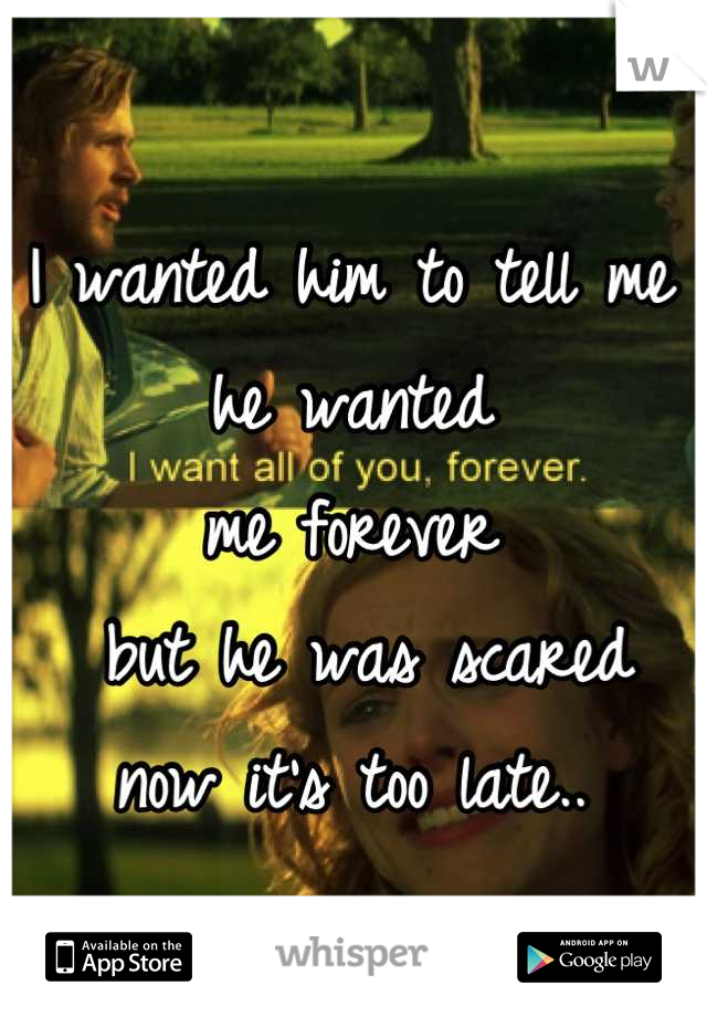 I wanted him to tell me  he wanted  me forever  but he was scared  now it's too late..