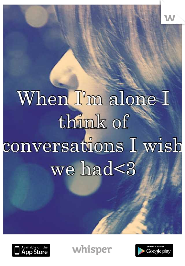 When I'm alone I think of conversations I wish we had<3