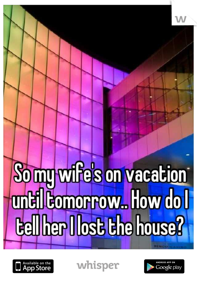 So my wife's on vacation until tomorrow.. How do I tell her I lost the house?