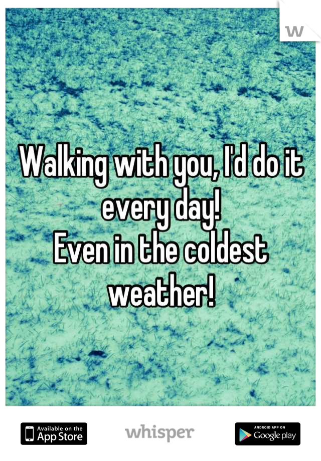 Walking with you, I'd do it every day!  Even in the coldest weather!