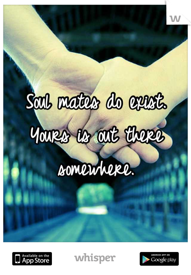Soul mates do exist. Yours is out there somewhere.