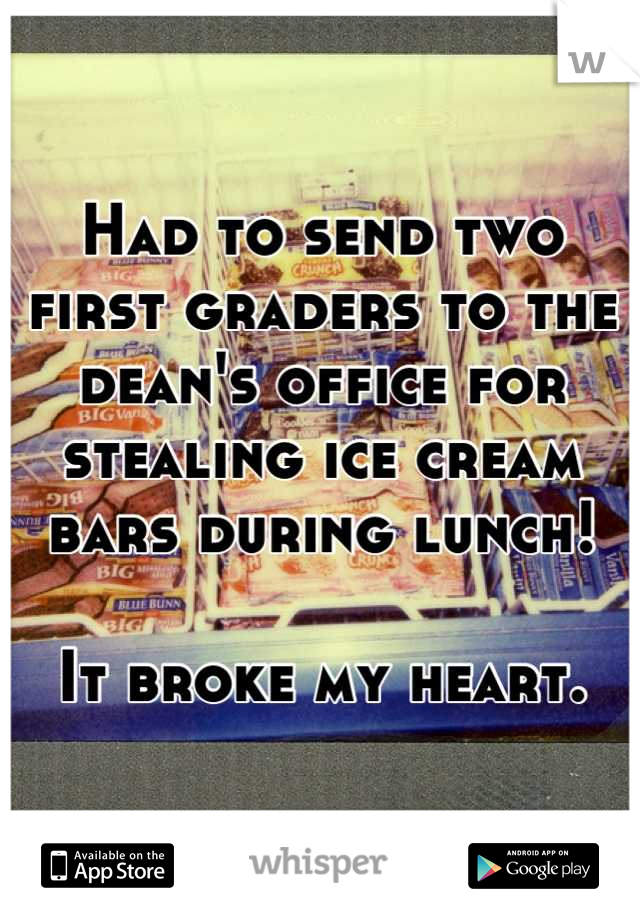 Had to send two first graders to the dean's office for stealing ice cream bars during lunch!  It broke my heart.