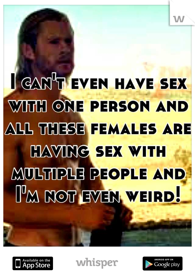 I can't even have sex with one person and all these females are having sex with multiple people and I'm not even weird!