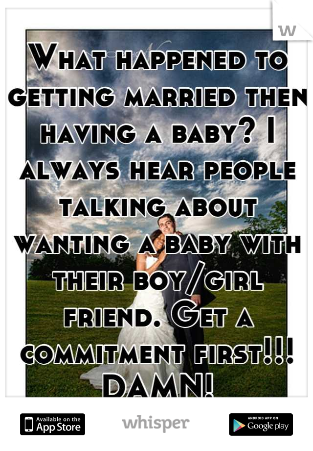 What happened to getting married then having a baby? I always hear people talking about wanting a baby with their boy/girl friend. Get a commitment first!!! DAMN!