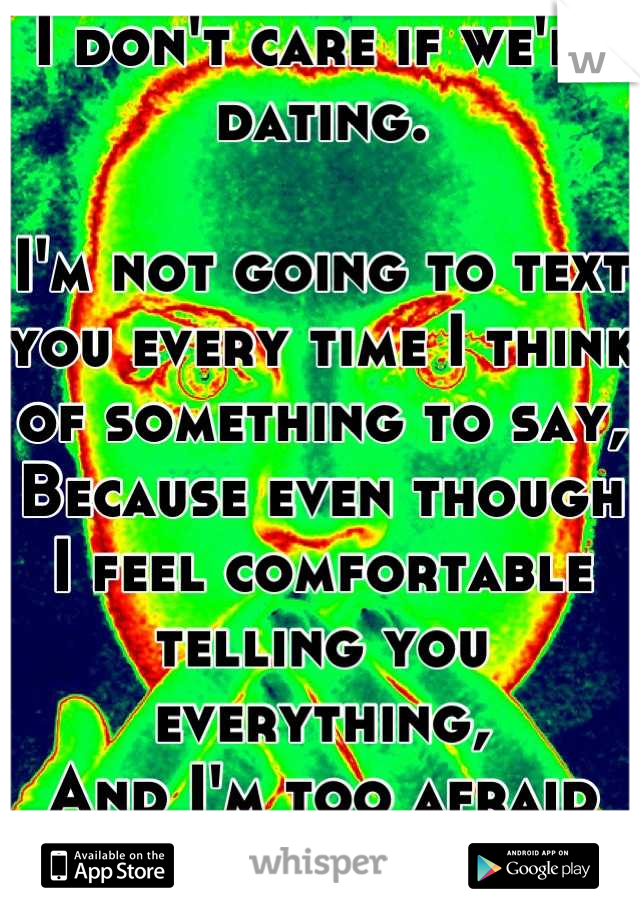 I don't care if we're dating.  I'm not going to text you every time I think of something to say, Because even though I feel comfortable telling you everything,  And I'm too afraid I'll annoy you.