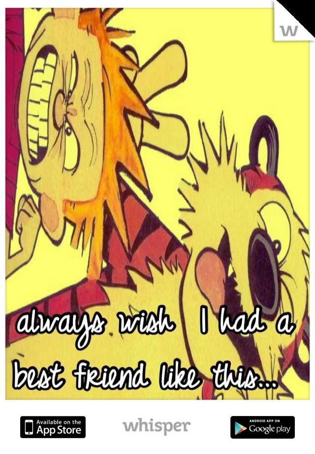 I always wish  I had a best friend like this...