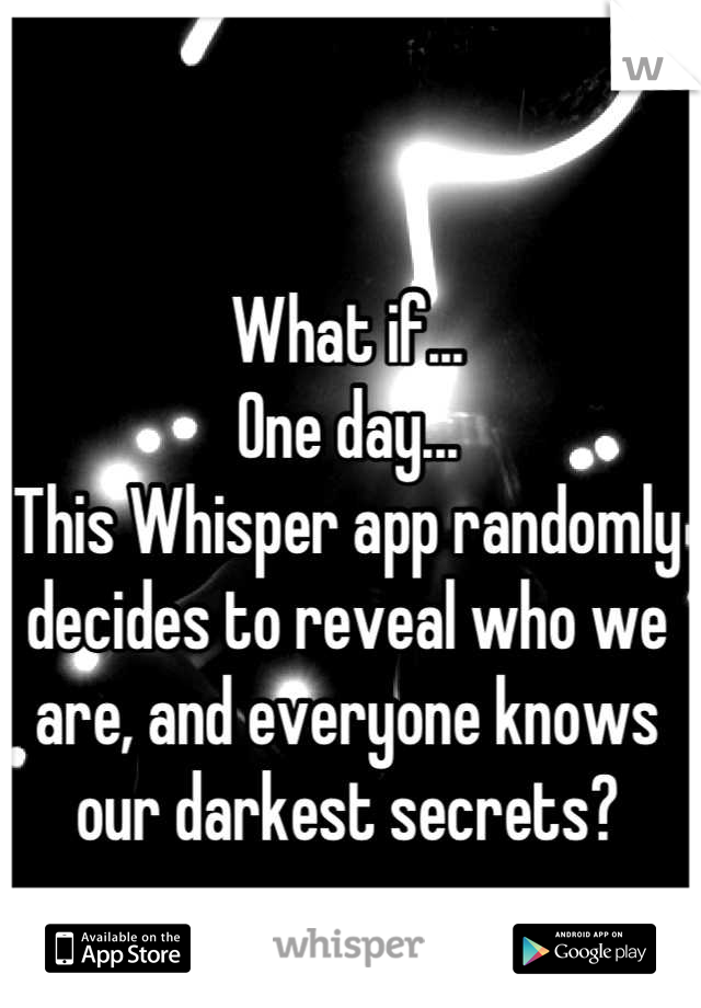 What if... One day... This Whisper app randomly decides to reveal who we are, and everyone knows our darkest secrets?