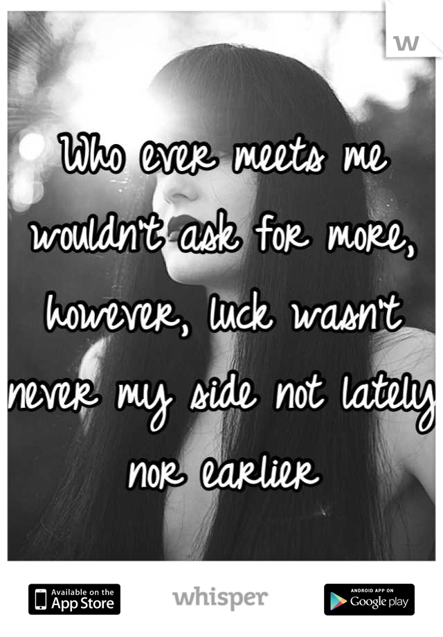 Who ever meets me wouldn't ask for more, however, luck wasn't never my side not lately nor earlier