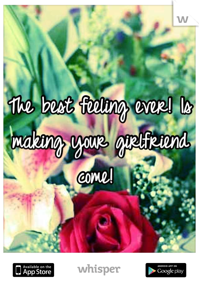 The best feeling ever! Is making your girlfriend come!