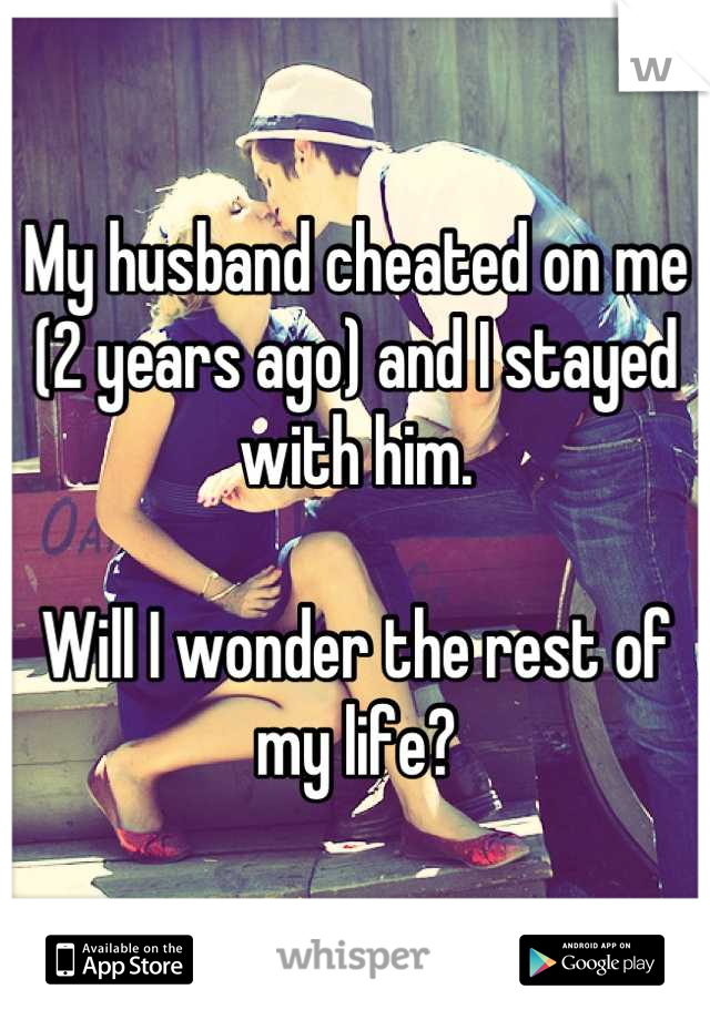 My husband cheated on me (2 years ago) and I stayed with him.   Will I wonder the rest of my life?
